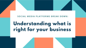 Social Media Break Down: Understanding What is Right for Your Business