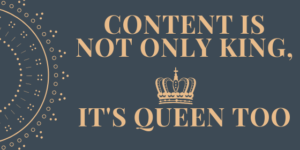 Content is not only King, it's Queen too