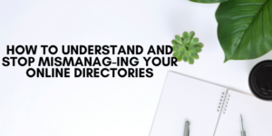 How to Understand and Stop Mismanag-ing Your Online Directories