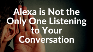 Alexa is Not the Only One Listening to Your Conversation
